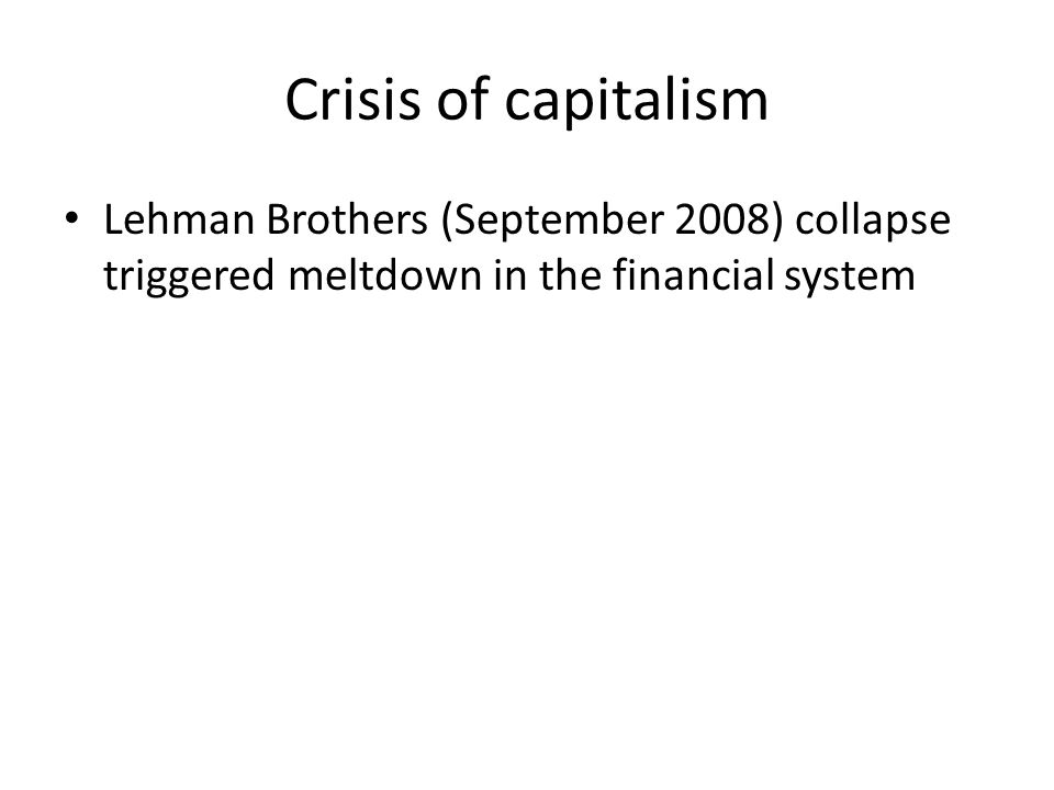 Crisis of capitalism Lehman Brothers (September 2008) collapse triggered meltdown in the financial system