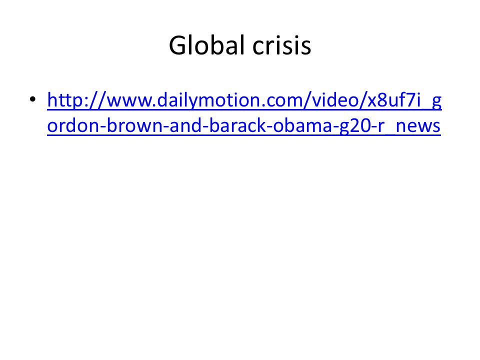 Global crisis http://www.dailymotion.com/video/x8uf7i_g ordon-brown-and-barack-obama-g20-r_news http://www.dailymotion.com/video/x8uf7i_g ordon-brown-and-barack-obama-g20-r_news