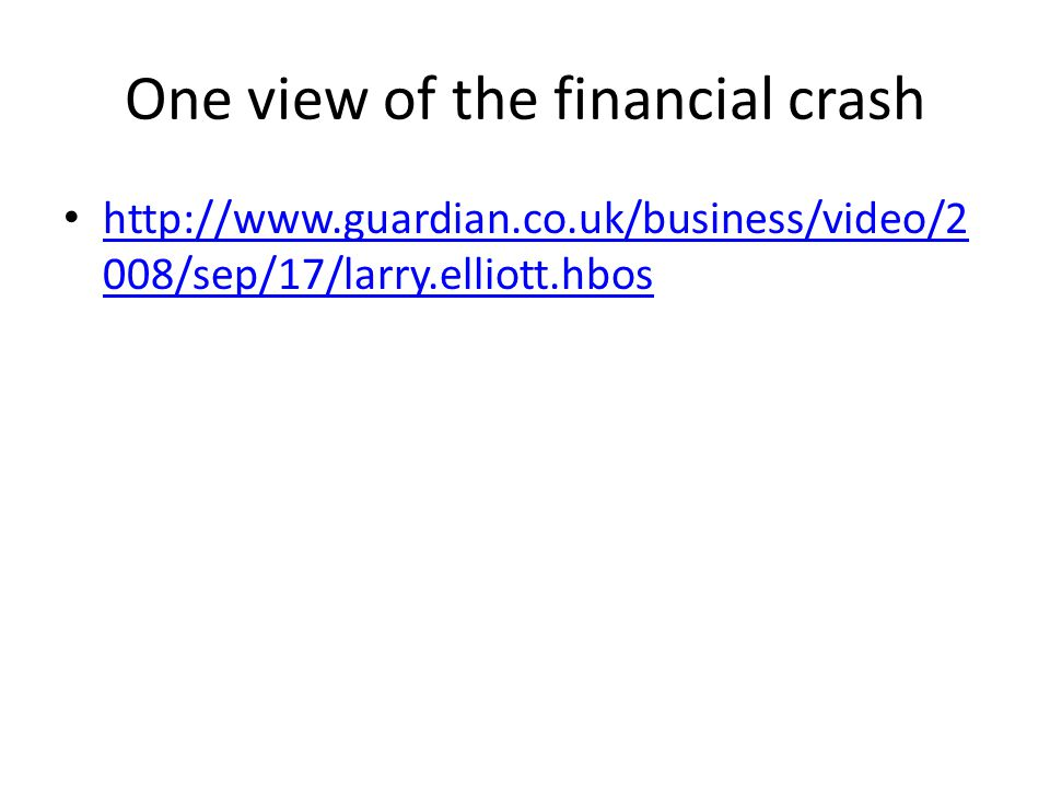 One view of the financial crash http://www.guardian.co.uk/business/video/2 008/sep/17/larry.elliott.hbos http://www.guardian.co.uk/business/video/2 008/sep/17/larry.elliott.hbos