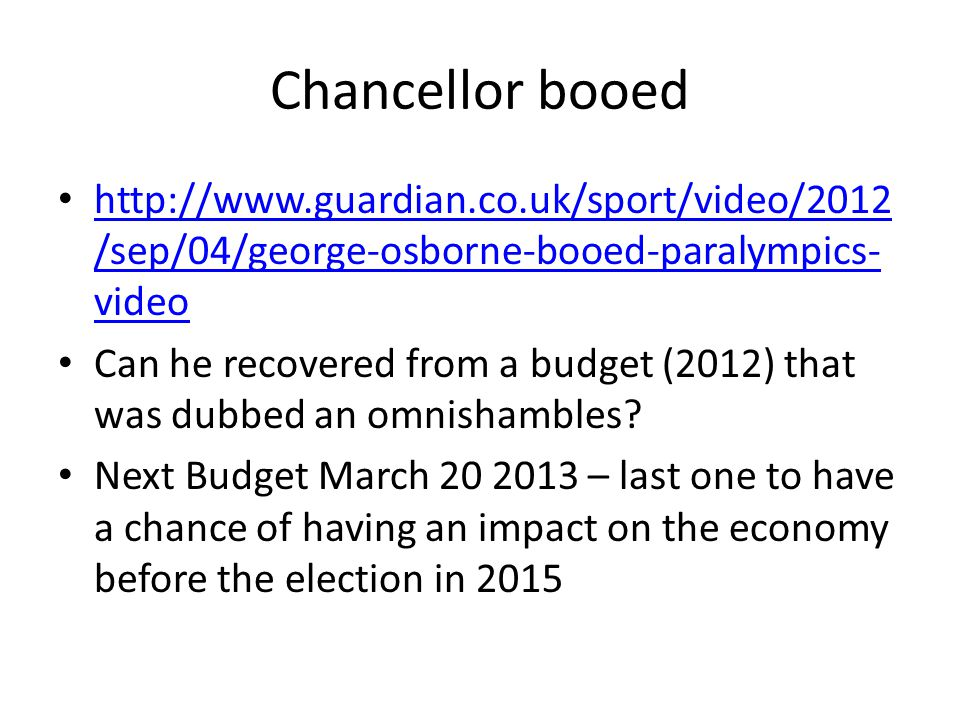 Chancellor booed http://www.guardian.co.uk/sport/video/2012 /sep/04/george-osborne-booed-paralympics- video http://www.guardian.co.uk/sport/video/2012 /sep/04/george-osborne-booed-paralympics- video Can he recovered from a budget (2012) that was dubbed an omnishambles.