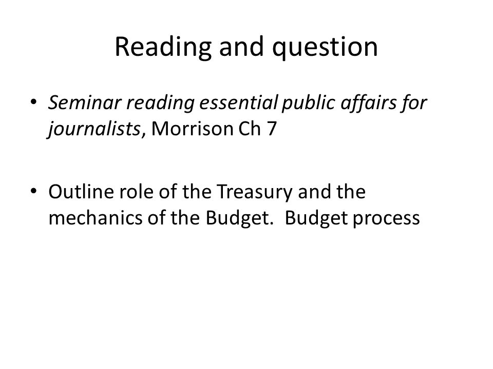 Reading and question Seminar reading essential public affairs for journalists, Morrison Ch 7 Outline role of the Treasury and the mechanics of the Budget.