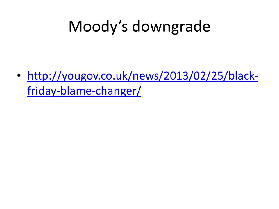 Moody's downgrade http://yougov.co.uk/news/2013/02/25/black- friday-blame-changer/ http://yougov.co.uk/news/2013/02/25/black- friday-blame-changer/