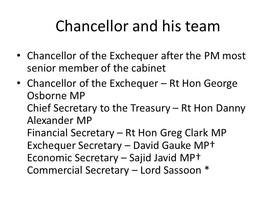 Chancellor and his team Chancellor of the Exchequer after the PM most senior member of the cabinet Chancellor of the Exchequer – Rt Hon George Osborne MP Chief Secretary to the Treasury – Rt Hon Danny Alexander MP Financial Secretary – Rt Hon Greg Clark MP Exchequer Secretary – David Gauke MP† Economic Secretary – Sajid Javid MP† Commercial Secretary – Lord Sassoon *