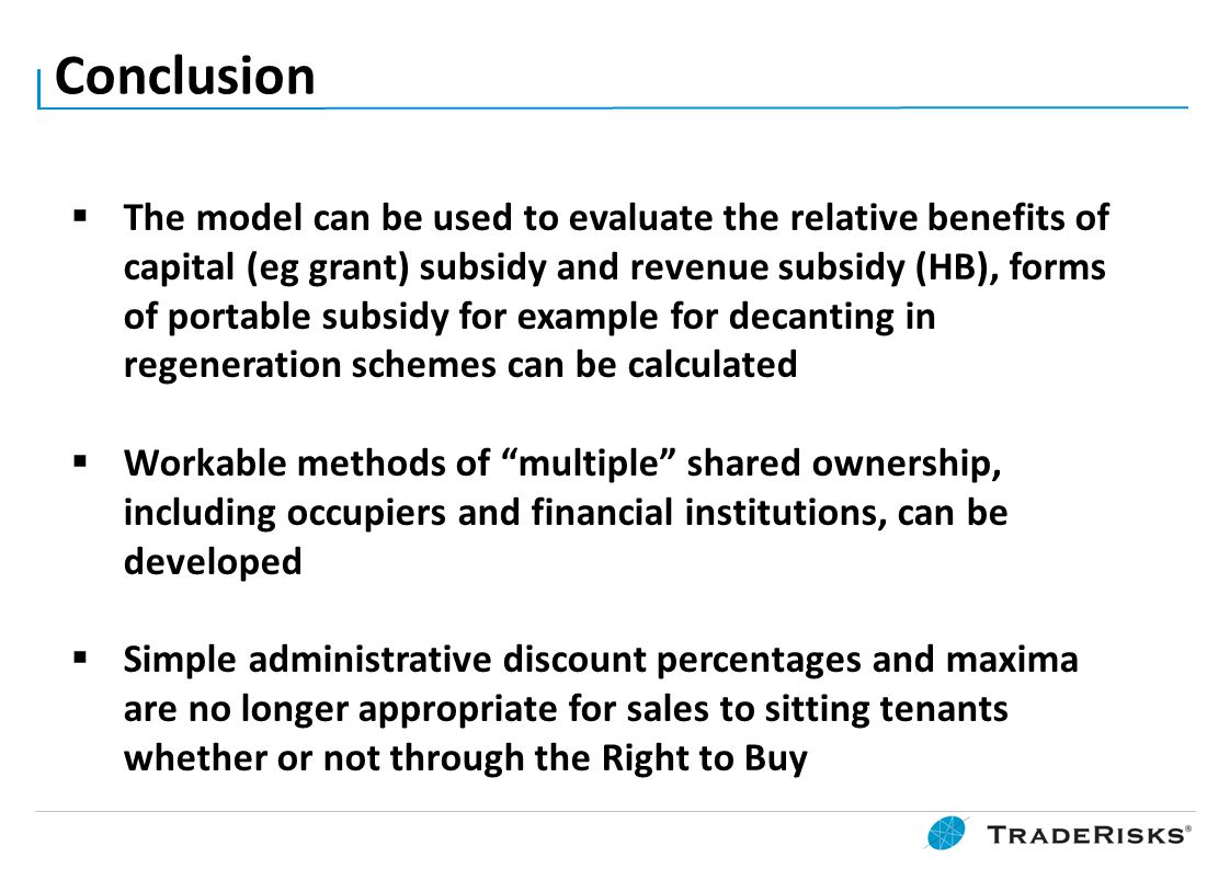 Conclusion  The model can be used to evaluate the relative benefits of capital (eg grant) subsidy and revenue subsidy (HB), forms of portable subsidy for example for decanting in regeneration schemes can be calculated  Workable methods of multiple shared ownership, including occupiers and financial institutions, can be developed  Simple administrative discount percentages and maxima are no longer appropriate for sales to sitting tenants whether or not through the Right to Buy