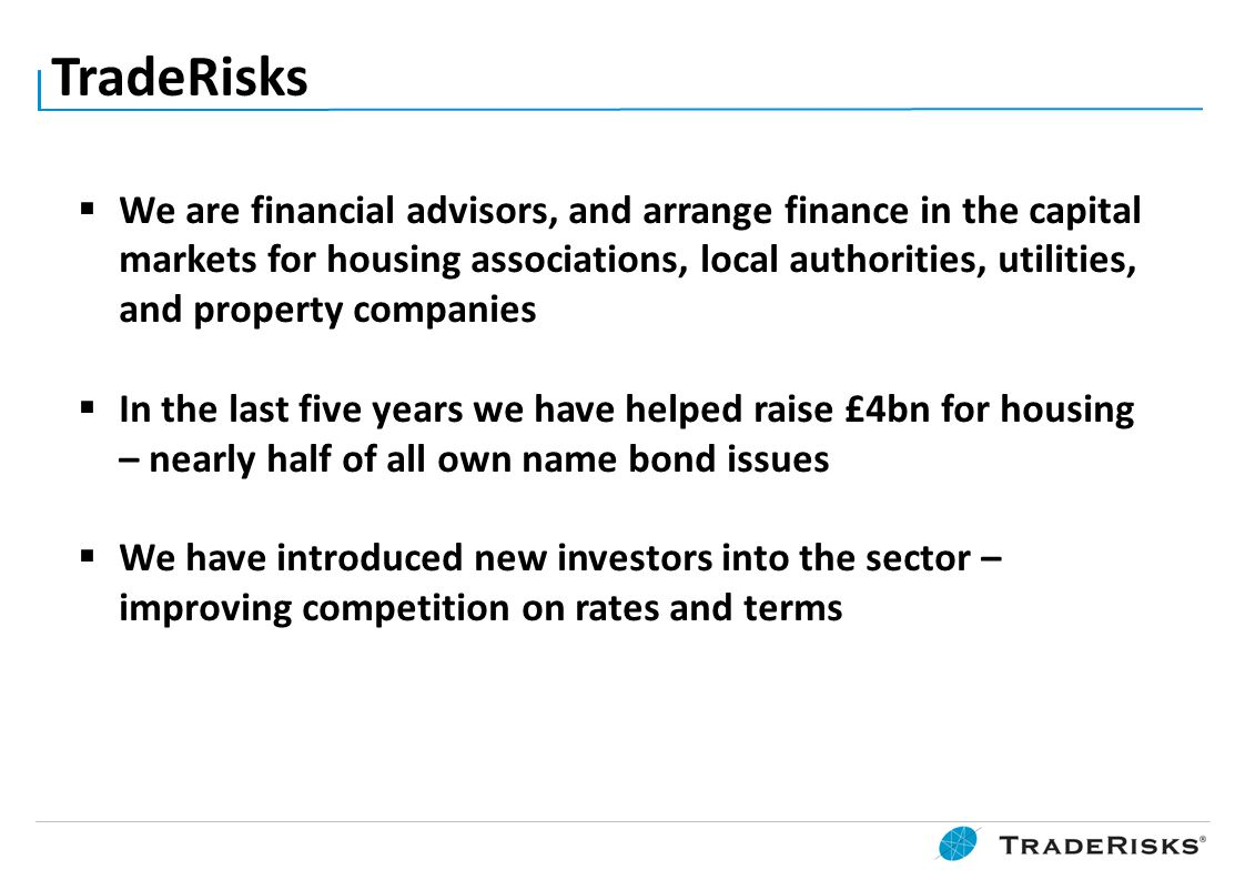 TradeRisks  We are financial advisors, and arrange finance in the capital markets for housing associations, local authorities, utilities, and propert