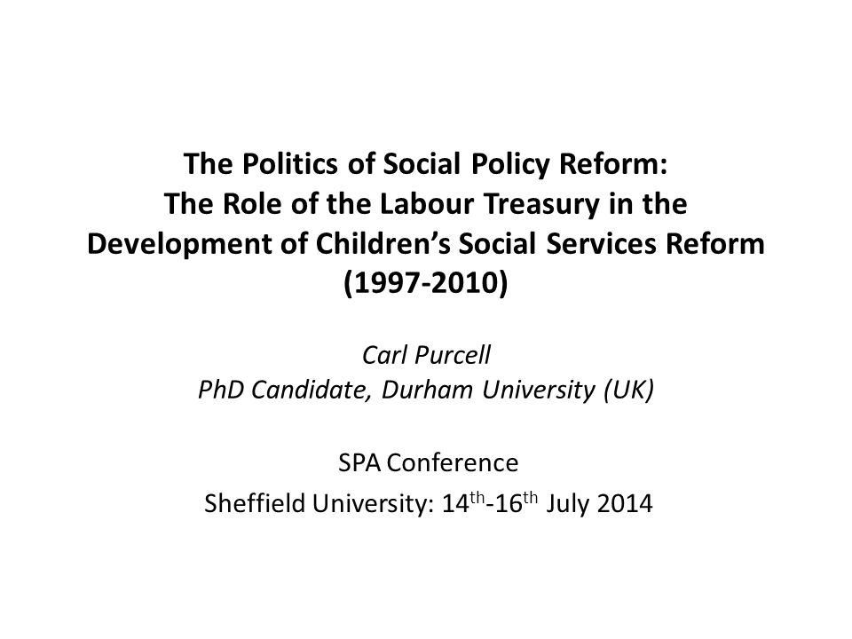 The Politics of Social Policy Reform: The Role of the Labour Treasury in the Development of Children's Social Services Reform (1997-2010) Carl Purcell