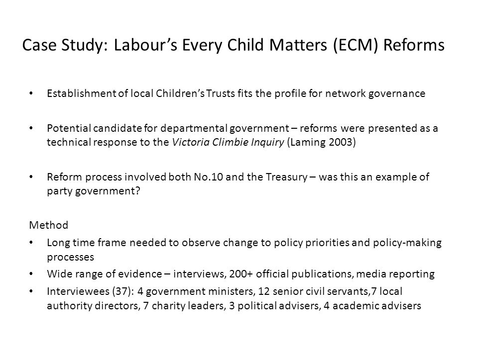 Case Study: Labour's Every Child Matters (ECM) Reforms Establishment of local Children's Trusts fits the profile for network governance Potential candidate for departmental government – reforms were presented as a technical response to the Victoria Climbie Inquiry (Laming 2003) Reform process involved both No.10 and the Treasury – was this an example of party government.