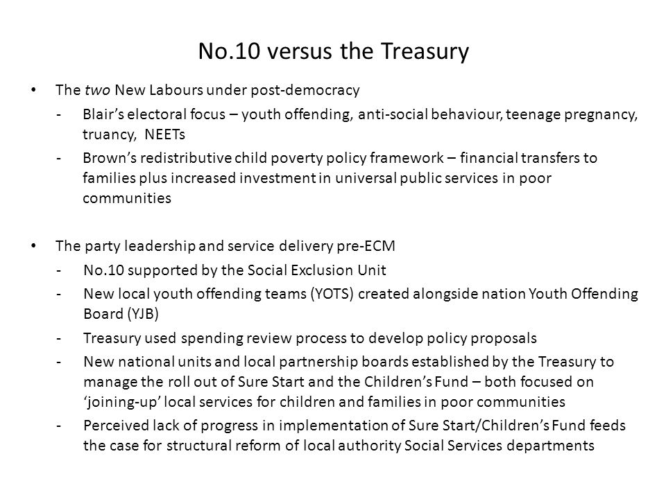 No.10 versus the Treasury The two New Labours under post-democracy -Blair's electoral focus – youth offending, anti-social behaviour, teenage pregnancy, truancy, NEETs -Brown's redistributive child poverty policy framework – financial transfers to families plus increased investment in universal public services in poor communities The party leadership and service delivery pre-ECM -No.10 supported by the Social Exclusion Unit -New local youth offending teams (YOTS) created alongside nation Youth Offending Board (YJB) -Treasury used spending review process to develop policy proposals -New national units and local partnership boards established by the Treasury to manage the roll out of Sure Start and the Children's Fund – both focused on 'joining-up' local services for children and families in poor communities -Perceived lack of progress in implementation of Sure Start/Children's Fund feeds the case for structural reform of local authority Social Services departments
