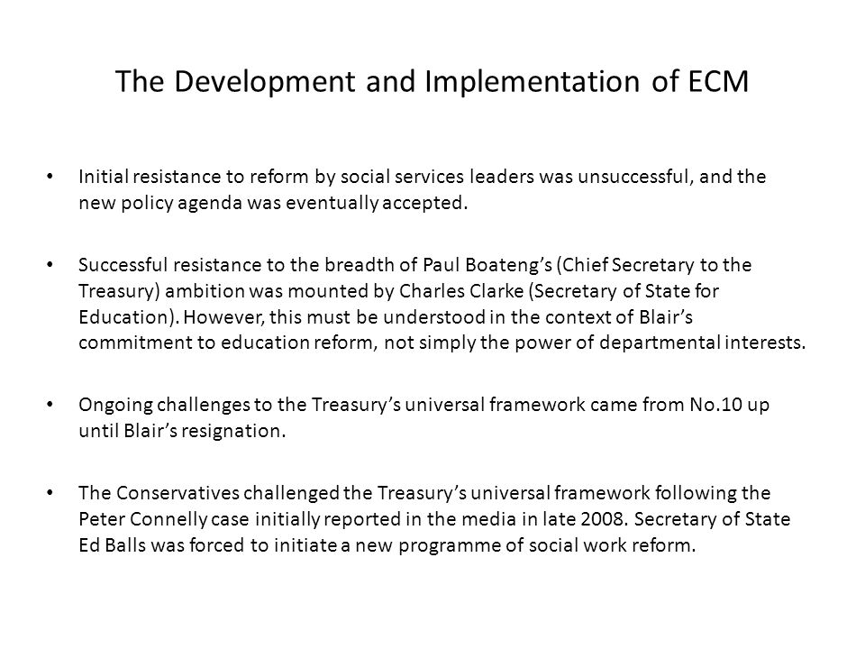 The Development and Implementation of ECM Initial resistance to reform by social services leaders was unsuccessful, and the new policy agenda was eventually accepted.