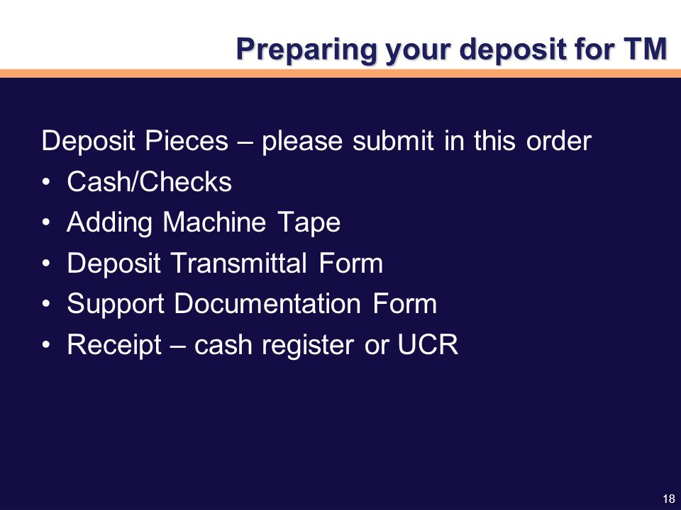 18 Preparing your deposit for TM Deposit Pieces – please submit in this order Cash/Checks Adding Machine Tape Deposit Transmittal Form Support Documentation Form Receipt – cash register or UCR
