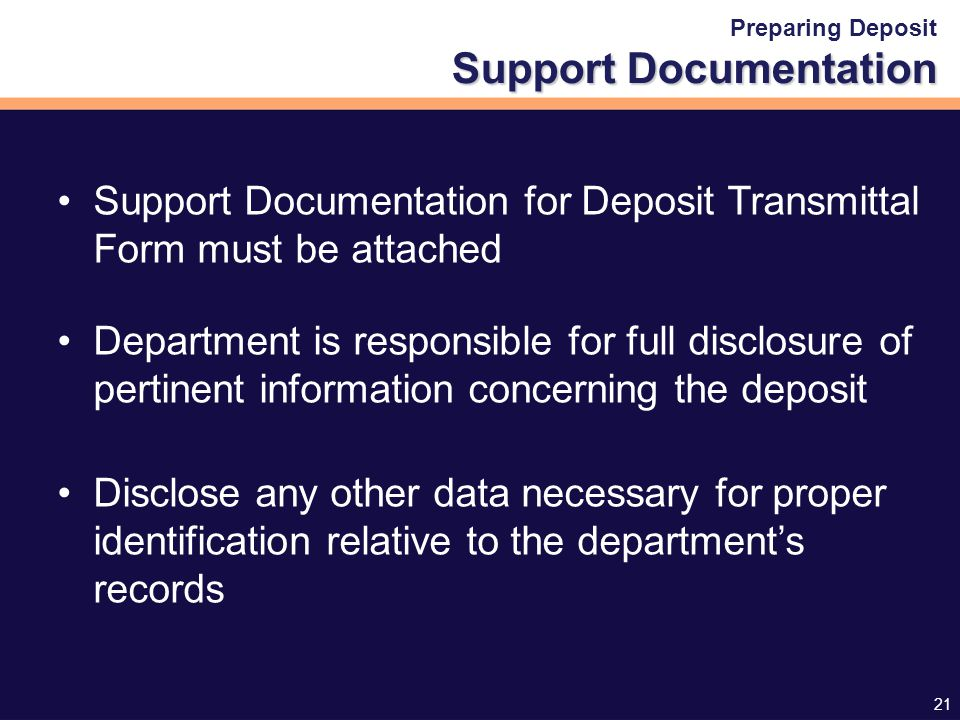 21 Support Documentation Preparing Deposit Support Documentation Support Documentation for Deposit Transmittal Form must be attached Department is responsible for full disclosure of pertinent information concerning the deposit Disclose any other data necessary for proper identification relative to the department's records