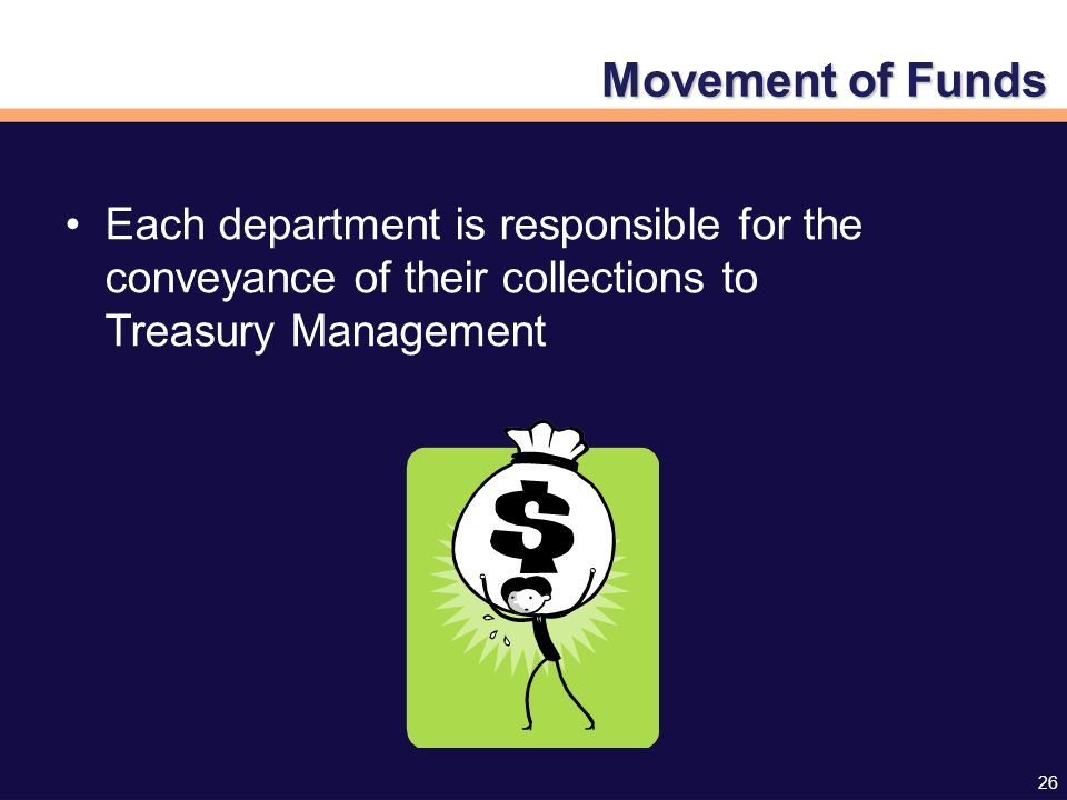 26 Movement of Funds Each department is responsible for the conveyance of their collections to Treasury Management