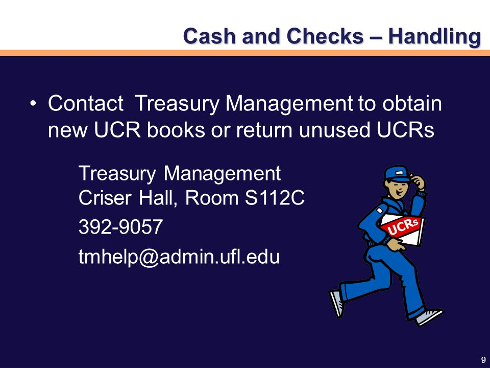 9 Contact Treasury Management to obtain new UCR books or return unused UCRs Treasury Management Criser Hall, Room S112C 392-9057 tmhelp@admin.ufl.edu UCR s Cash and Checks – Handling