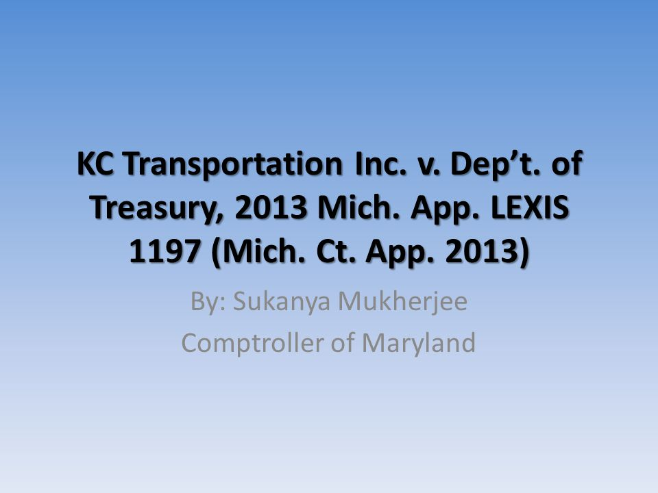 KC Transportation Inc. v. Dep't. of Treasury, 2013 Mich. App. LEXIS 1197 (Mich. Ct. App. 2013) By: Sukanya Mukherjee Comptroller of Maryland