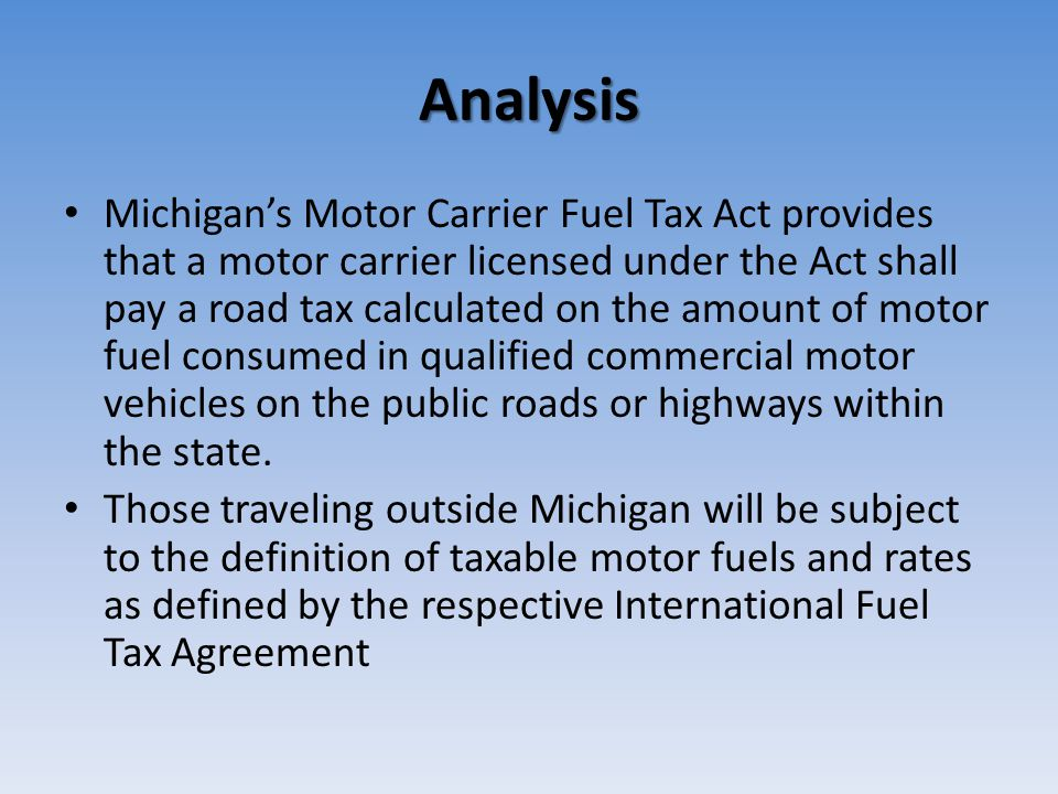 Analysis Michigan's Motor Carrier Fuel Tax Act provides that a motor carrier licensed under the Act shall pay a road tax calculated on the amount of motor fuel consumed in qualified commercial motor vehicles on the public roads or highways within the state.