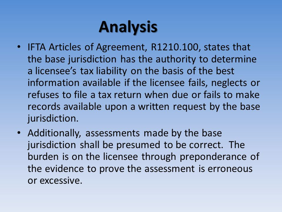 Analysis IFTA Articles of Agreement, R1210.100, states that the base jurisdiction has the authority to determine a licensee's tax liability on the basis of the best information available if the licensee fails, neglects or refuses to file a tax return when due or fails to make records available upon a written request by the base jurisdiction.