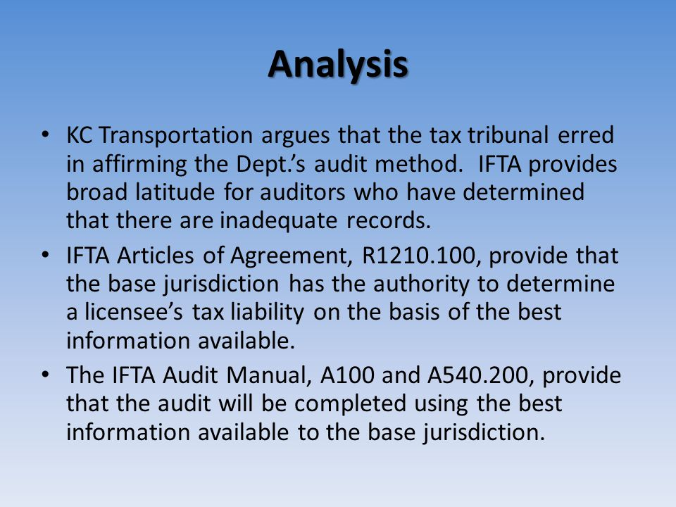 Analysis KC Transportation argues that the tax tribunal erred in affirming the Dept.'s audit method. IFTA provides broad latitude for auditors who hav