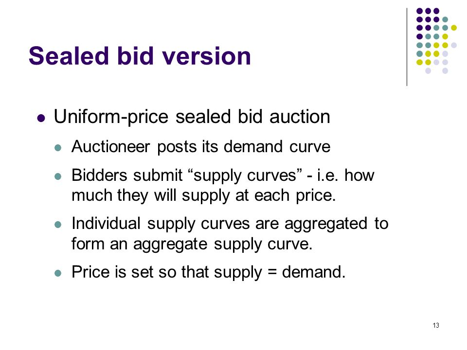 "Sealed bid version Uniform-price sealed bid auction Auctioneer posts its demand curve Bidders submit ""supply curves"" - i.e. how much they will supply"