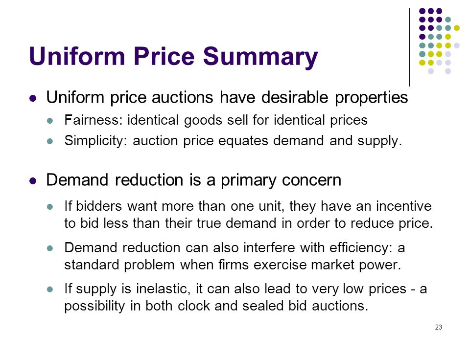 Uniform Price Summary Uniform price auctions have desirable properties Fairness: identical goods sell for identical prices Simplicity: auction price equates demand and supply.