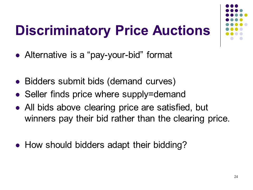 Discriminatory Price Auctions Alternative is a pay-your-bid format Bidders submit bids (demand curves) Seller finds price where supply=demand All bids above clearing price are satisfied, but winners pay their bid rather than the clearing price.