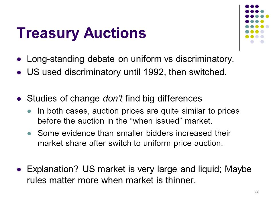 Treasury Auctions Long-standing debate on uniform vs discriminatory. US used discriminatory until 1992, then switched. Studies of change don't find bi