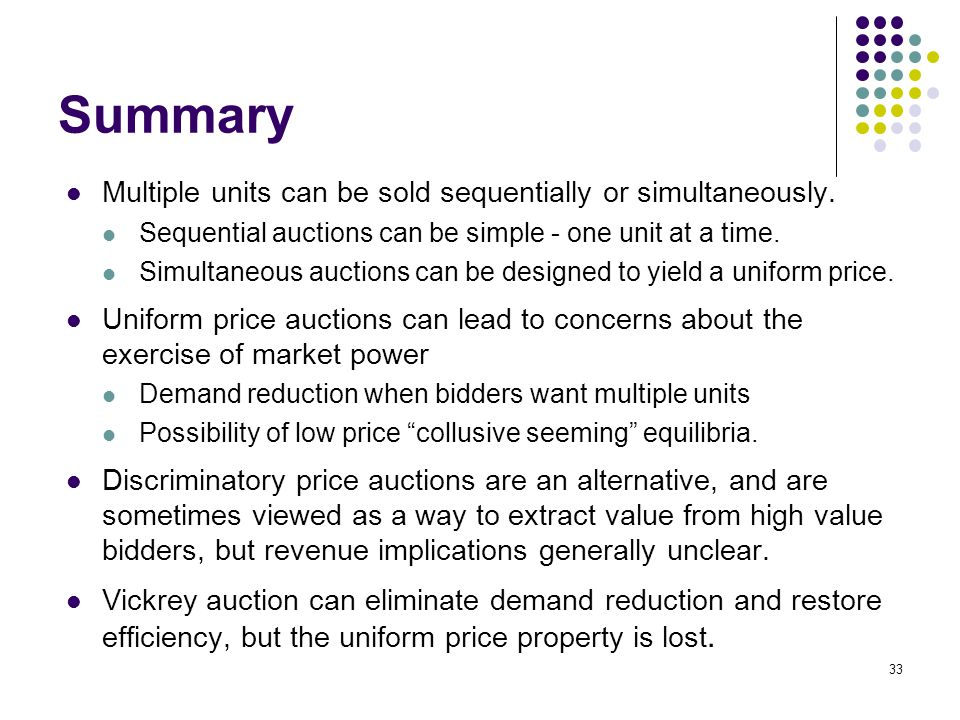 Summary Multiple units can be sold sequentially or simultaneously. Sequential auctions can be simple - one unit at a time. Simultaneous auctions can b