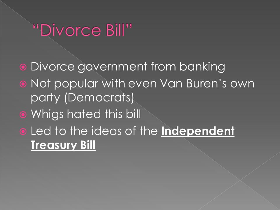 Divorce government from banking  Not popular with even Van Buren's own party (Democrats)  Whigs hated this bill  Led to the ideas of the Independ
