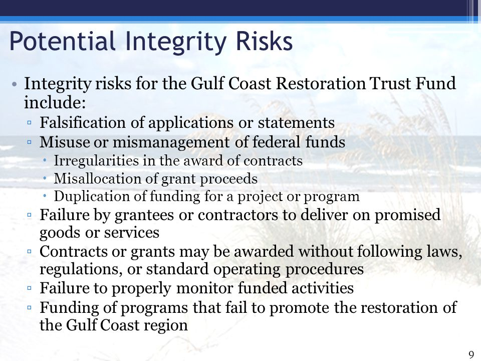 Potential Integrity Risks Integrity risks for the Gulf Coast Restoration Trust Fund include: ▫Falsification of applications or statements ▫Misuse or m