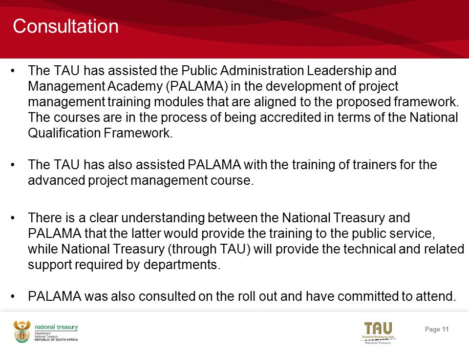 Page 11 Consultation The TAU has assisted the Public Administration Leadership and Management Academy (PALAMA) in the development of project management training modules that are aligned to the proposed framework.