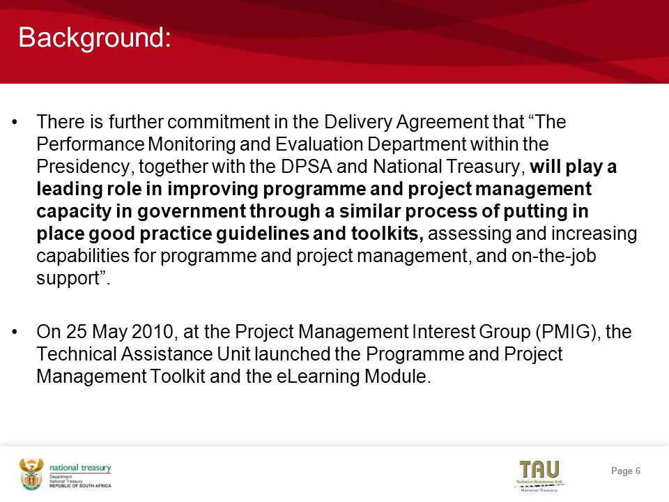 Page 6 Background: There is further commitment in the Delivery Agreement that The Performance Monitoring and Evaluation Department within the Presidency, together with the DPSA and National Treasury, will play a leading role in improving programme and project management capacity in government through a similar process of putting in place good practice guidelines and toolkits, assessing and increasing capabilities for programme and project management, and on-the-job support .