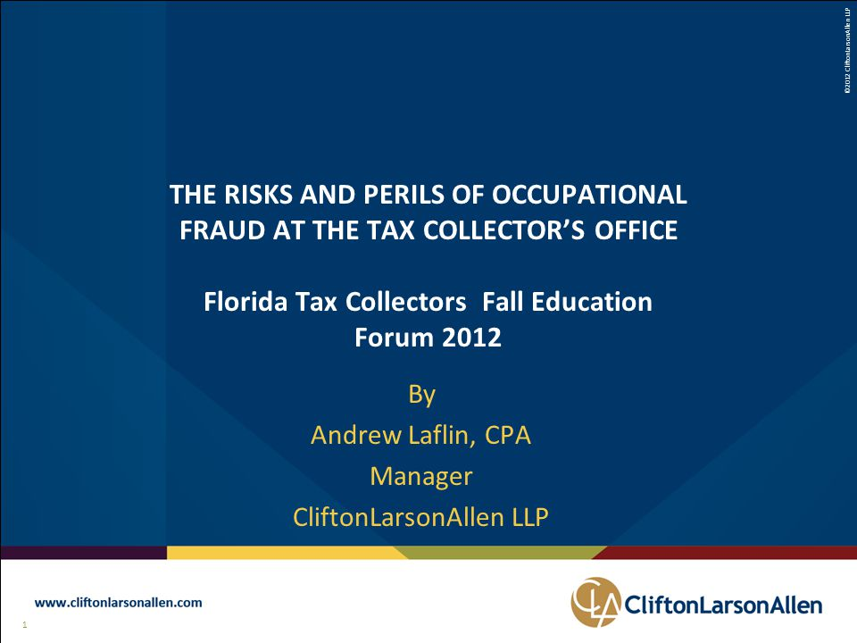©2012 CliftonLarsonAllen LLP 1 111 THE RISKS AND PERILS OF OCCUPATIONAL FRAUD AT THE TAX COLLECTOR'S OFFICE Florida Tax Collectors Fall Education Forum 2012 By Andrew Laflin, CPA Manager CliftonLarsonAllen LLP