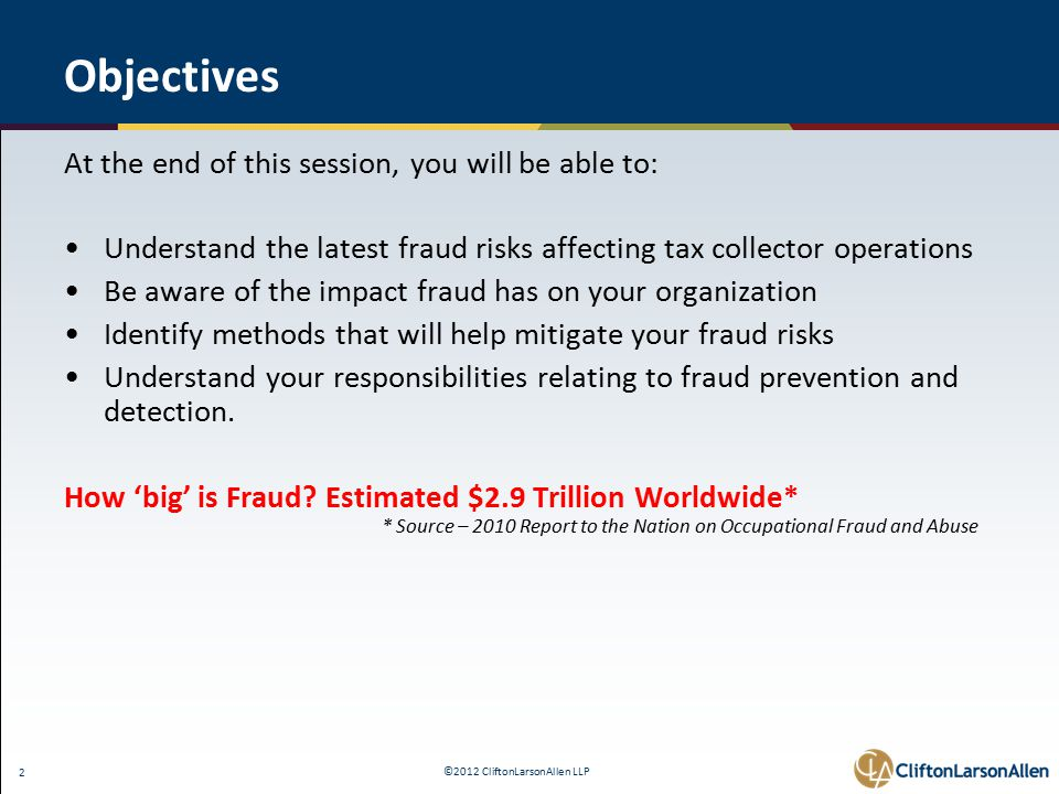 ©2012 CliftonLarsonAllen LLP 2 Objectives At the end of this session, you will be able to: Understand the latest fraud risks affecting tax collector operations Be aware of the impact fraud has on your organization Identify methods that will help mitigate your fraud risks Understand your responsibilities relating to fraud prevention and detection.
