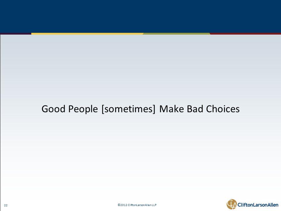 ©2012 CliftonLarsonAllen LLP 22 Good People [sometimes] Make Bad Choices