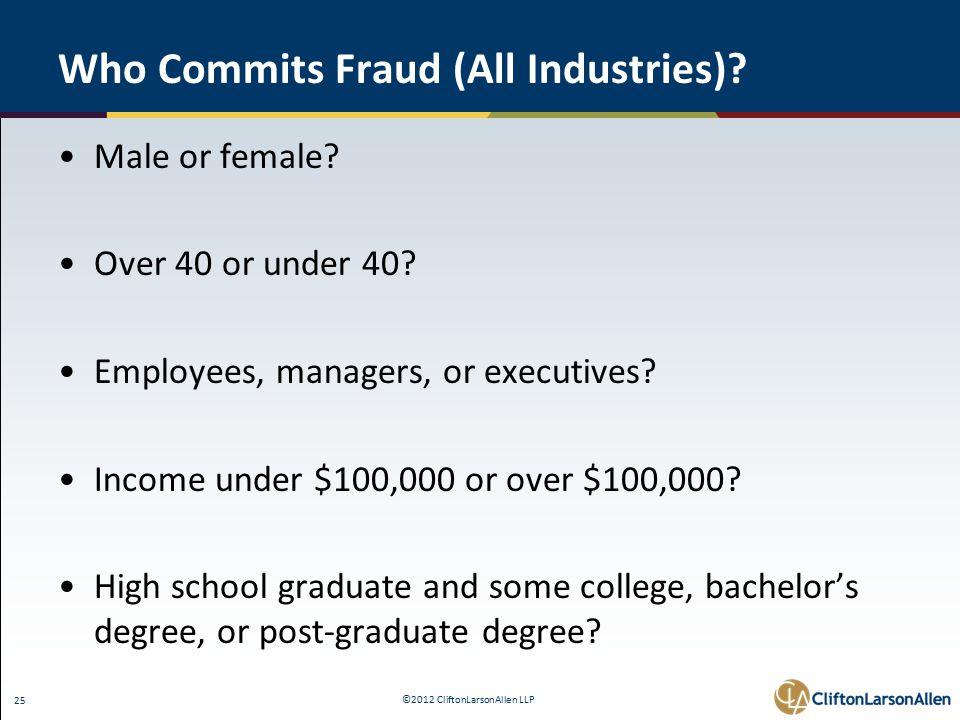©2012 CliftonLarsonAllen LLP 25 Who Commits Fraud (All Industries).