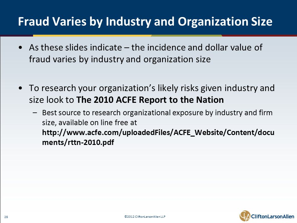 ©2012 CliftonLarsonAllen LLP 28 Fraud Varies by Industry and Organization Size As these slides indicate – the incidence and dollar value of fraud varies by industry and organization size To research your organization's likely risks given industry and size look to The 2010 ACFE Report to the Nation –Best source to research organizational exposure by industry and firm size, available on line free at http://www.acfe.com/uploadedFiles/ACFE_Website/Content/docu ments/rttn-2010.pdf