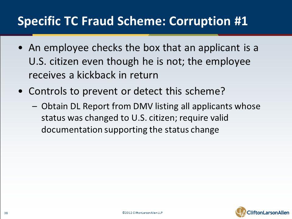 ©2012 CliftonLarsonAllen LLP 38 Specific TC Fraud Scheme: Corruption #1 An employee checks the box that an applicant is a U.S.