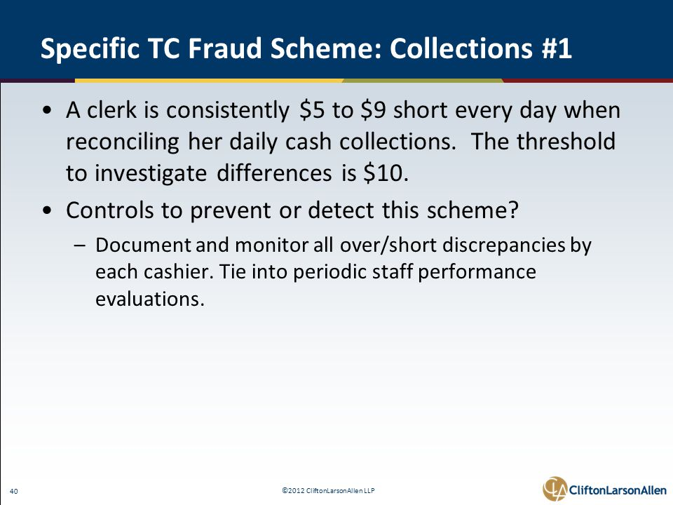 ©2012 CliftonLarsonAllen LLP 40 Specific TC Fraud Scheme: Collections #1 A clerk is consistently $5 to $9 short every day when reconciling her daily cash collections.