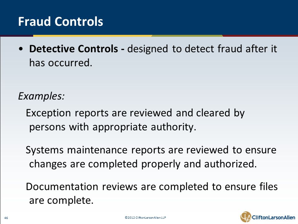 ©2012 CliftonLarsonAllen LLP 46 Fraud Controls Detective Controls - designed to detect fraud after it has occurred.