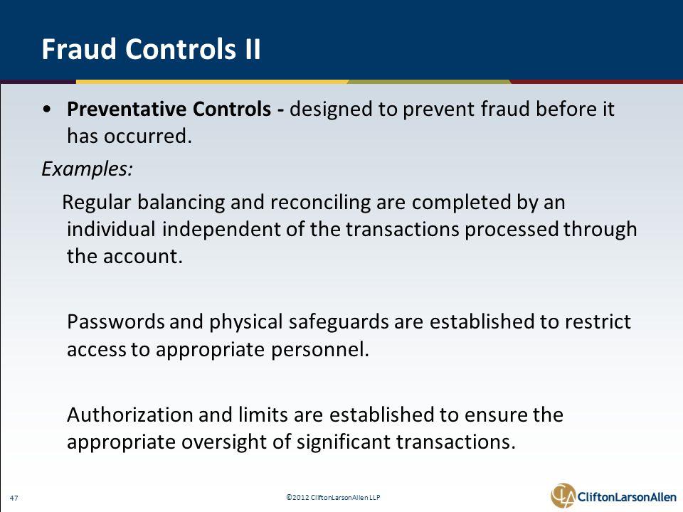 ©2012 CliftonLarsonAllen LLP 47 Fraud Controls II Preventative Controls - designed to prevent fraud before it has occurred.