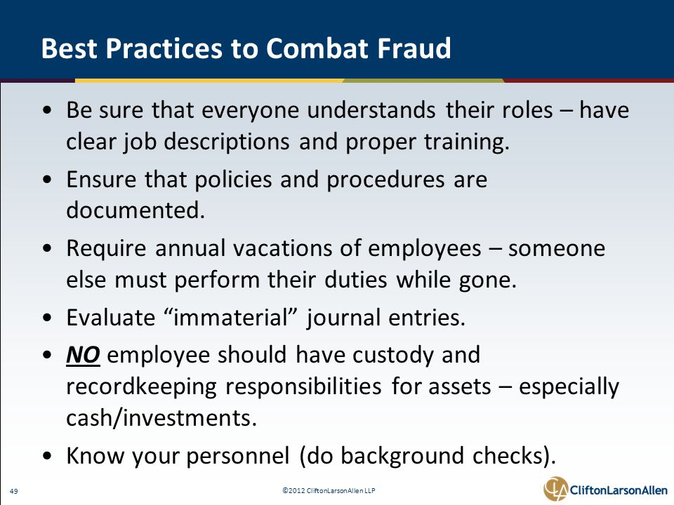 ©2012 CliftonLarsonAllen LLP 49 Best Practices to Combat Fraud Be sure that everyone understands their roles – have clear job descriptions and proper training.