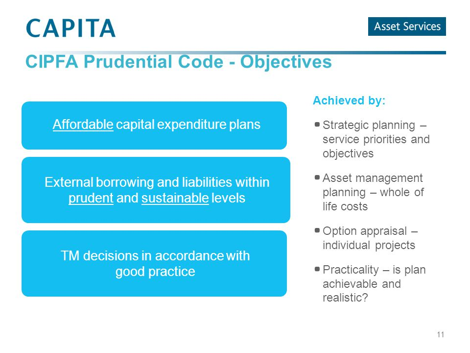 CIPFA Prudential Code - Objectives 11 Achieved by: Strategic planning – service priorities and objectives Asset management planning – whole of life costs Option appraisal – individual projects Practicality – is plan achievable and realistic.