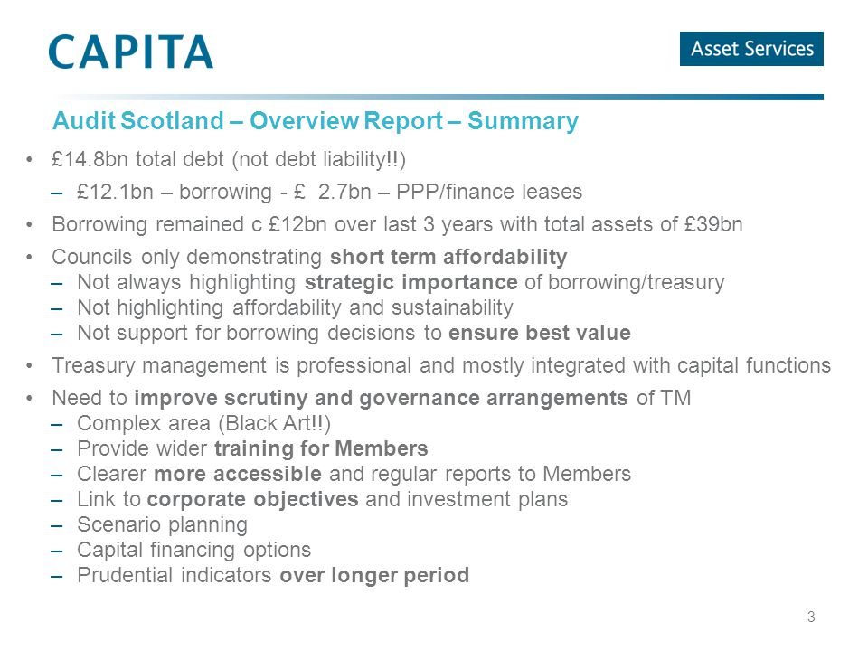 Audit Scotland – Overview Report – Summary £14.8bn total debt (not debt liability!!) –£12.1bn – borrowing - £ 2.7bn – PPP/finance leases Borrowing remained c £12bn over last 3 years with total assets of £39bn Councils only demonstrating short term affordability –Not always highlighting strategic importance of borrowing/treasury –Not highlighting affordability and sustainability –Not support for borrowing decisions to ensure best value Treasury management is professional and mostly integrated with capital functions Need to improve scrutiny and governance arrangements of TM –Complex area (Black Art!!) –Provide wider training for Members –Clearer more accessible and regular reports to Members –Link to corporate objectives and investment plans –Scenario planning –Capital financing options –Prudential indicators over longer period 3