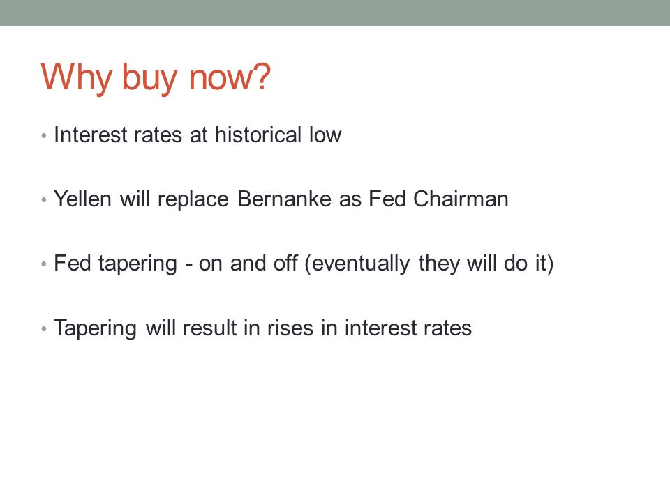 Why buy now? Interest rates at historical low Yellen will replace Bernanke as Fed Chairman Fed tapering - on and off (eventually they will do it) Tape