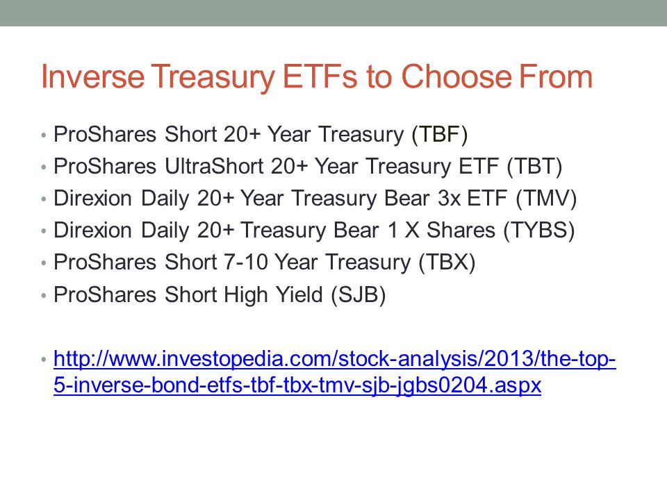 Inverse Treasury ETFs to Choose From ProShares Short 20+ Year Treasury (TBF) ProShares UltraShort 20+ Year Treasury ETF (TBT) Direxion Daily 20+ Year Treasury Bear 3x ETF (TMV) Direxion Daily 20+ Treasury Bear 1 X Shares (TYBS) ProShares Short 7-10 Year Treasury (TBX) ProShares Short High Yield (SJB) http://www.investopedia.com/stock-analysis/2013/the-top- 5-inverse-bond-etfs-tbf-tbx-tmv-sjb-jgbs0204.aspx http://www.investopedia.com/stock-analysis/2013/the-top- 5-inverse-bond-etfs-tbf-tbx-tmv-sjb-jgbs0204.aspx
