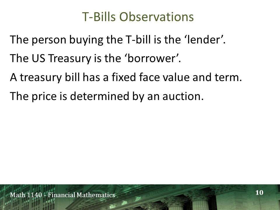 Math 1140 - Financial Mathematics T-Bills Observations The person buying the T-bill is the 'lender'. The US Treasury is the 'borrower'. A treasury bil