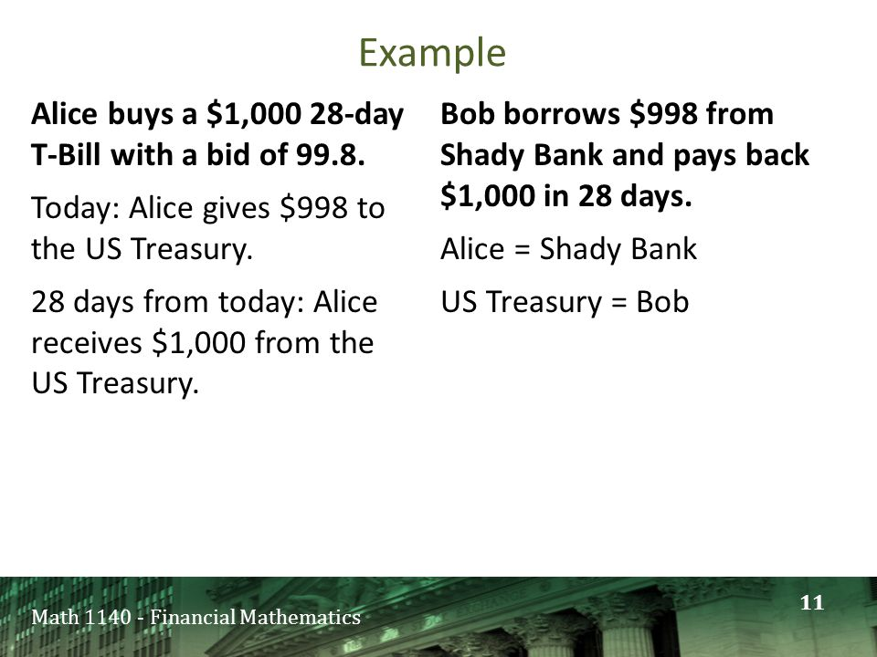 Math 1140 - Financial Mathematics Alice buys a $1,000 28-day T-Bill with a bid of 99.8. Today: Alice gives $998 to the US Treasury. 28 days from today
