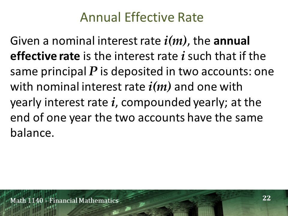 Math 1140 - Financial Mathematics Annual Effective Rate Given a nominal interest rate i(m), the annual effective rate is the interest rate i such that