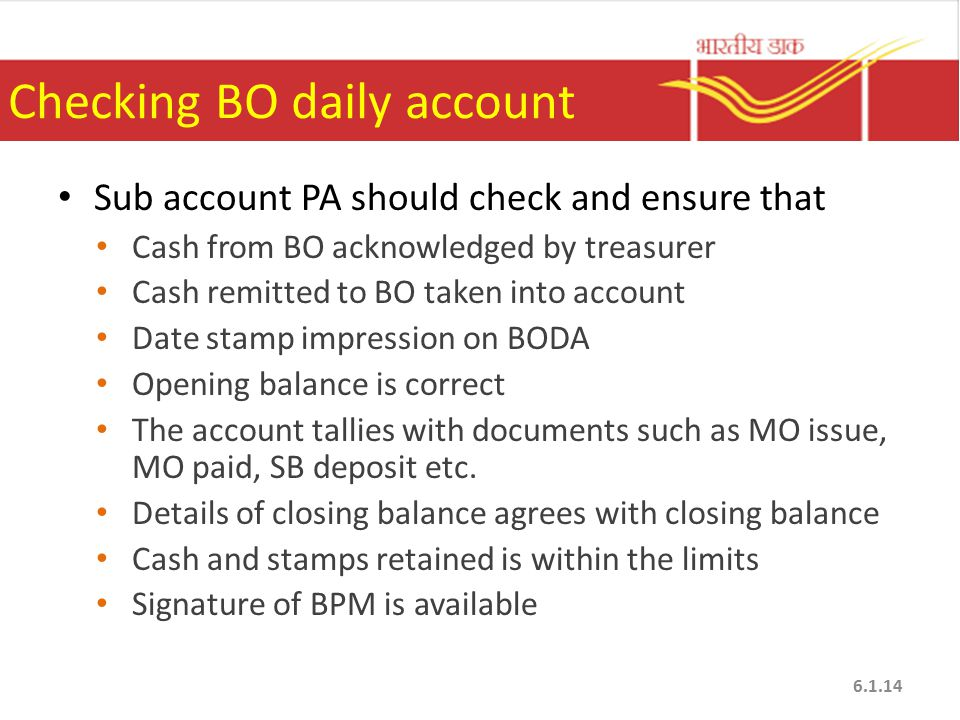Checking BO daily account Sub account PA should check and ensure that Cash from BO acknowledged by treasurer Cash remitted to BO taken into account Date stamp impression on BODA Opening balance is correct The account tallies with documents such as MO issue, MO paid, SB deposit etc.