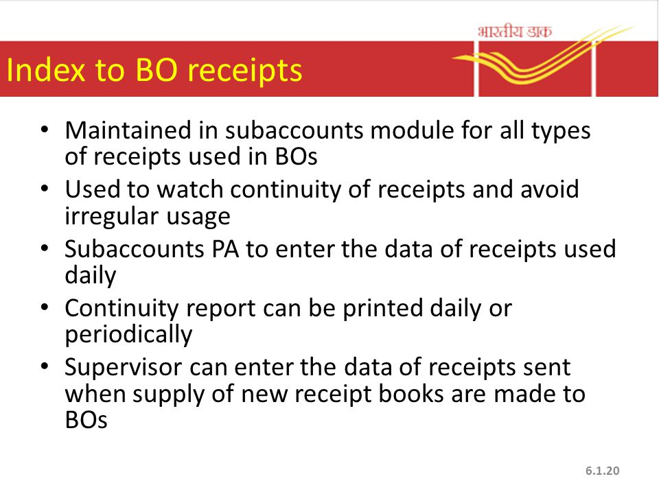 Index to BO receipts Maintained in subaccounts module for all types of receipts used in BOs Used to watch continuity of receipts and avoid irregular usage Subaccounts PA to enter the data of receipts used daily Continuity report can be printed daily or periodically Supervisor can enter the data of receipts sent when supply of new receipt books are made to BOs 6.1.20