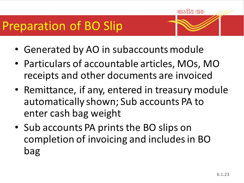 Preparation of BO Slip Generated by AO in subaccounts module Particulars of accountable articles, MOs, MO receipts and other documents are invoiced Remittance, if any, entered in treasury module automatically shown; Sub accounts PA to enter cash bag weight Sub accounts PA prints the BO slips on completion of invoicing and includes in BO bag 6.1.23